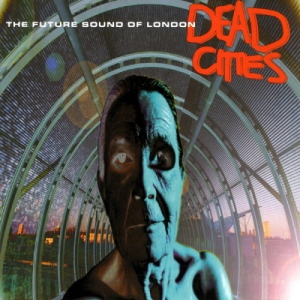The Future Sound Of London - Dead Cities (Virgin)