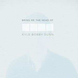 Kyle Bobby Dunn - Bring Me The Head of Kyle Bobby Dunn