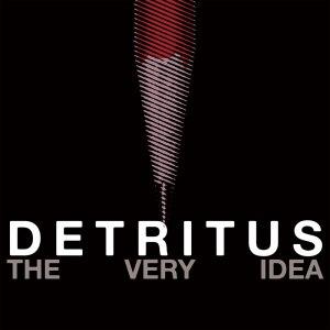 Detritus – The Very Idea